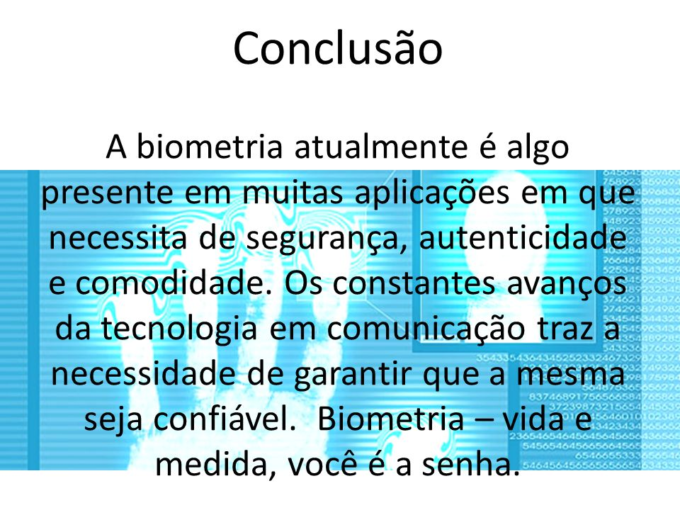 Conclusão A biometria atualmente é algo presente em muitas aplicações em que necessita de segurança, autenticidade e comodidade.