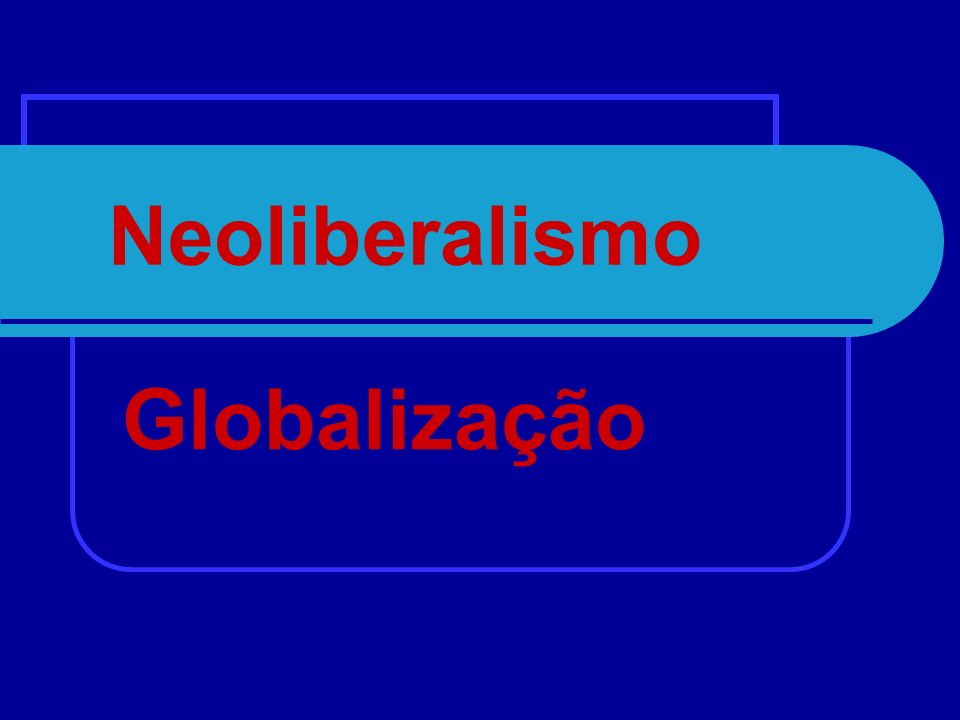 Neoliberalismo Globalização