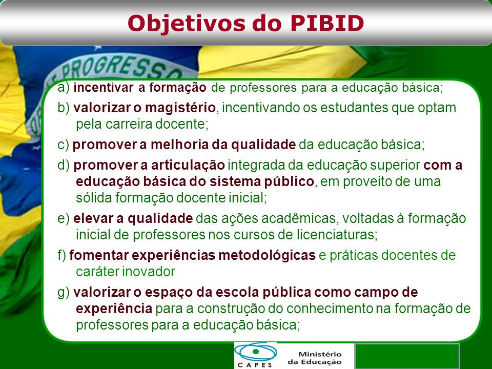 Objetivos do PIBID a) incentivar a formação de professores para a educação básica;