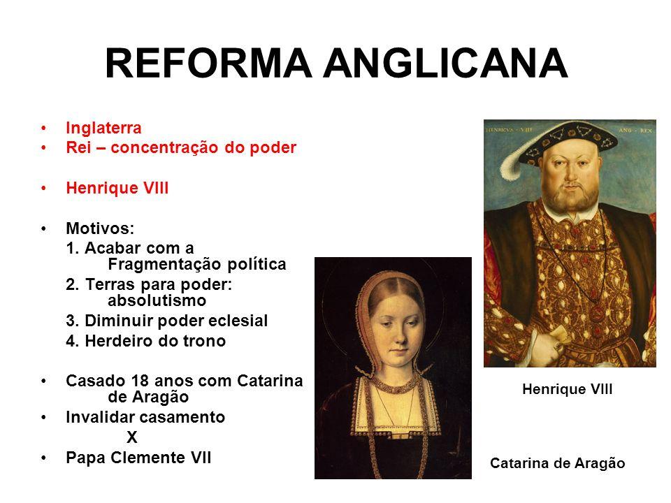 REFORMA ANGLICANA Inglaterra Rei – concentração do poder Henrique VIII