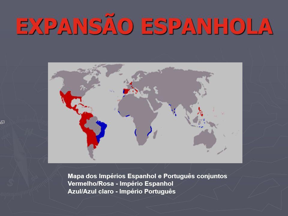 EXPANSÃO ESPANHOLA Mapa dos Impérios Espanhol e Português conjuntos Vermelho/Rosa - Império Espanhol Azul/Azul claro - Império Português.
