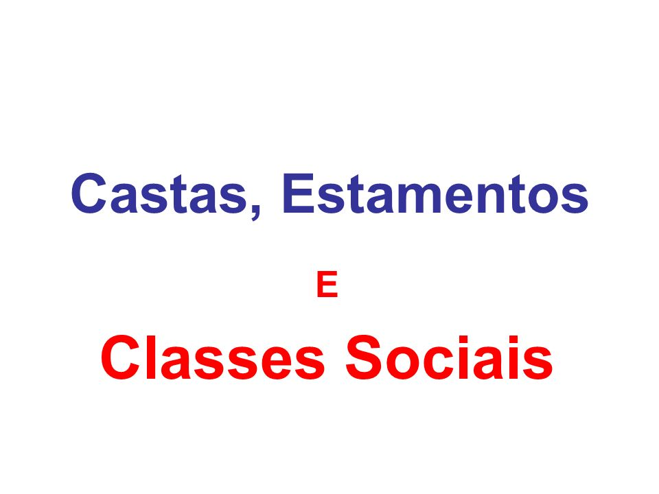 Castas, Estamentos E Classes Sociais