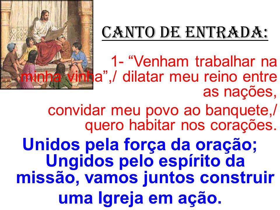 CANTO de ENTRADA: 1- Venham trabalhar na minha vinha ,/ dilatar meu reino entre as nações,