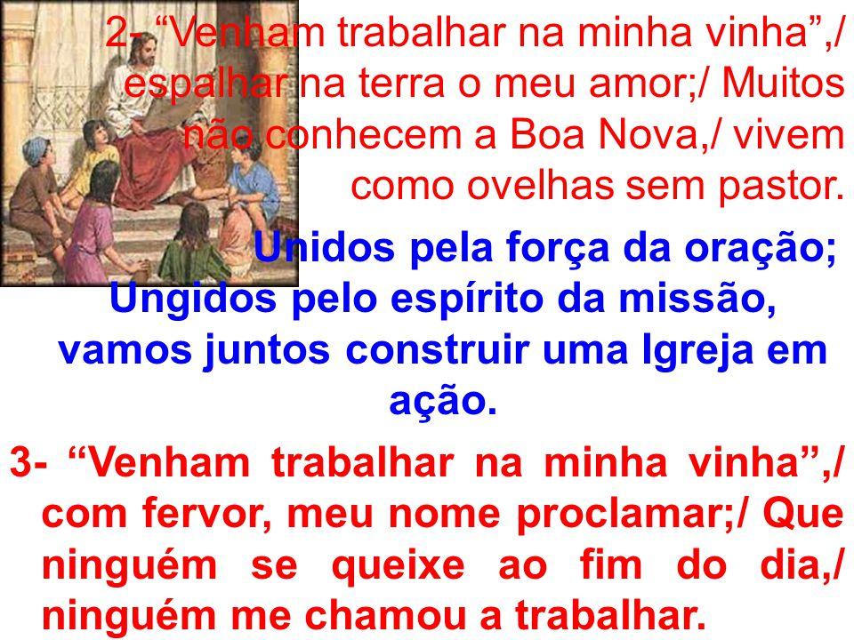 2- Venham trabalhar na minha vinha ,/ espalhar na terra o meu amor;/ Muitos não conhecem a Boa Nova,/ vivem como ovelhas sem pastor.