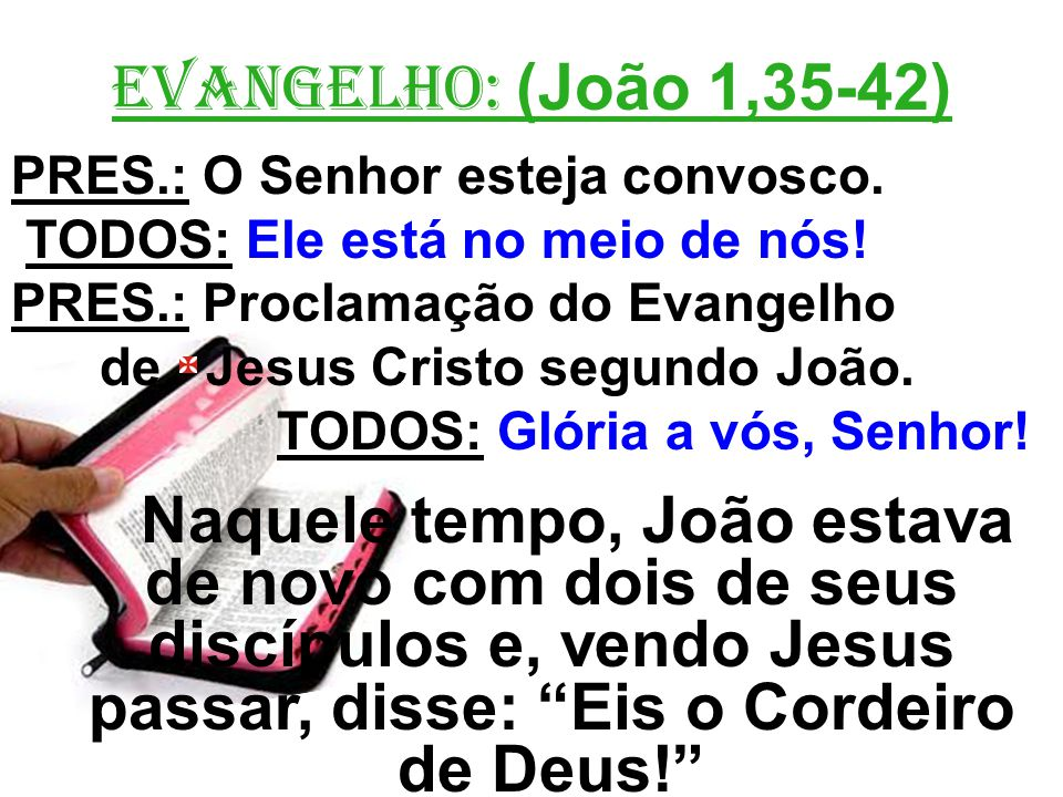 EVANGELHO: (João 1,35-42) PRES.: O Senhor esteja convosco. TODOS: Ele está no meio de nós! PRES.: Proclamação do Evangelho.