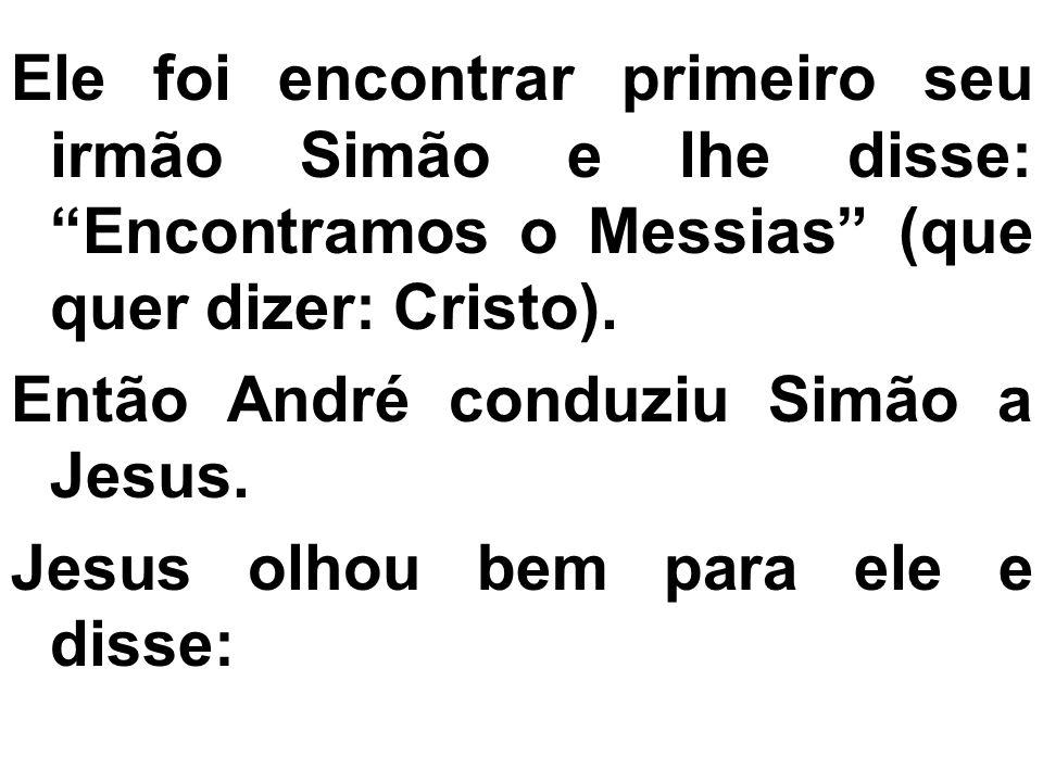 Ele foi encontrar primeiro seu irmão Simão e lhe disse: Encontramos o Messias (que quer dizer: Cristo).