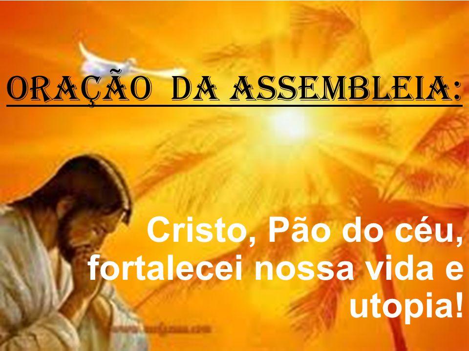 ORAÇÃO DA ASSEMBLEIA: Cristo, Pão do céu, fortalecei nossa vida e utopia!