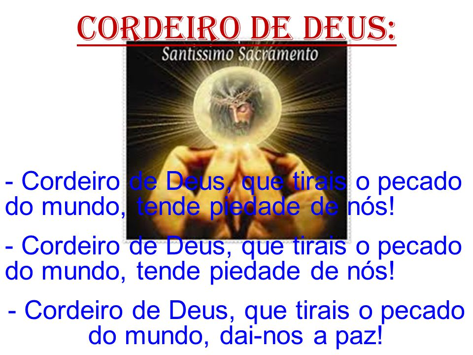 - Cordeiro de Deus, que tirais o pecado do mundo, dai-nos a paz!