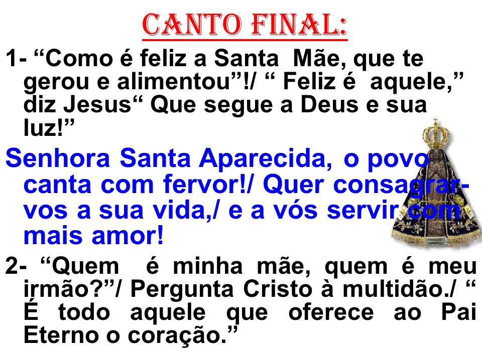 CANTO FINAL: 1- Como é feliz a Santa Mãe, que te gerou e alimentou !/ Feliz é aquele, diz Jesus Que segue a Deus e sua luz!
