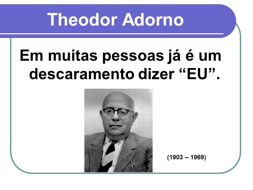 Theodor Adorno Em muitas pessoas já é um descaramento dizer EU .