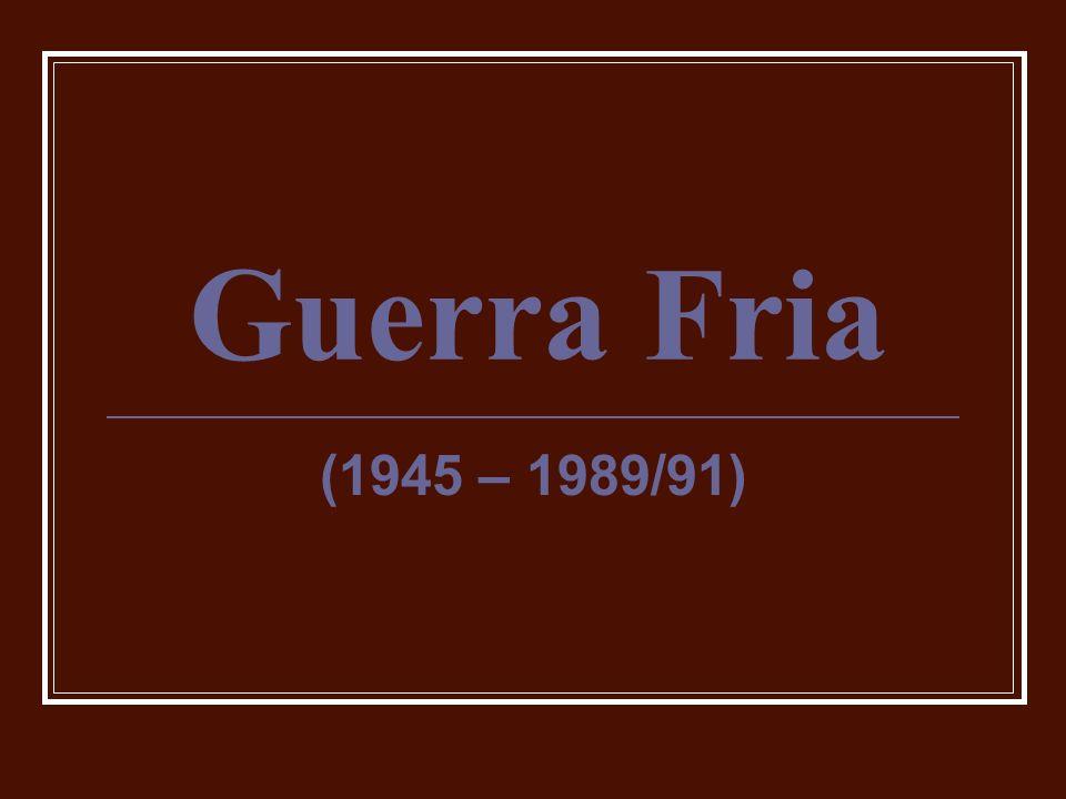 Guerra Fria (1945 – 1989/91)