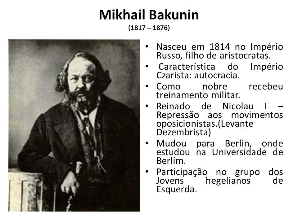 Mikhail Bakunin (1817 – 1876) Nasceu em 1814 no Império Russo, filho de aristocratas. Característica do Império Czarista: autocracia.