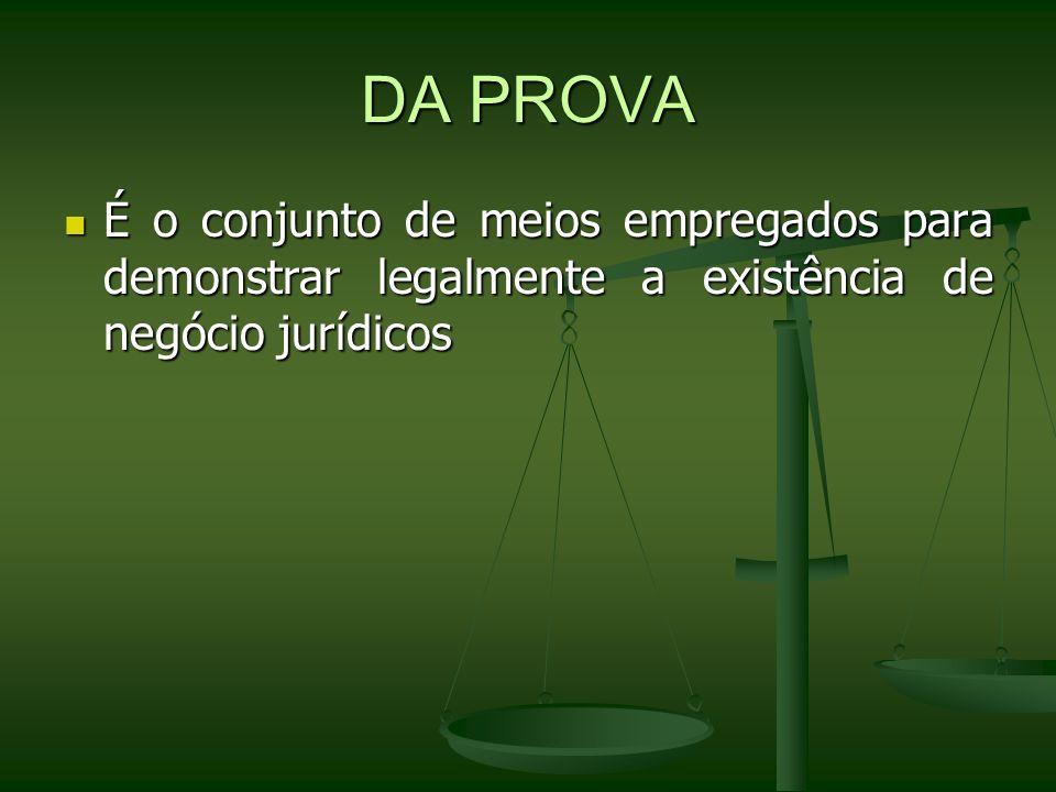 DA PROVAÉ o conjunto de meios empregados para demonstrar legalmente a existência de negócio jurídicos.