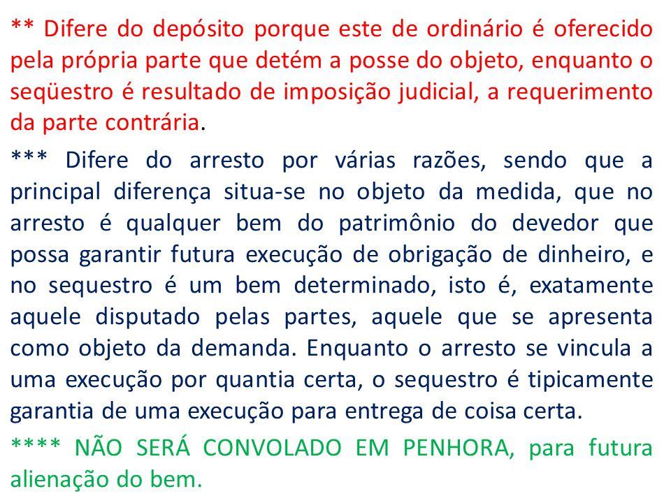 ** Difere do depósito porque este de ordinário é oferecido pela própria parte que detém a posse do objeto, enquanto o seqüestro é resultado de imposição judicial, a requerimento da parte contrária.