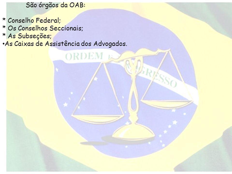 São órgãos da OAB: * Conselho Federal; * Os Conselhos Seccionais; * As Subseções; As Caixas de Assistência dos Advogados.
