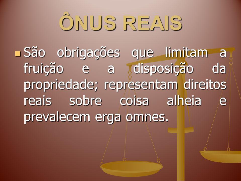 ÔNUS REAIS São obrigações que limitam a fruição e a disposição da propriedade; representam direitos reais sobre coisa alheia e prevalecem erga omnes.