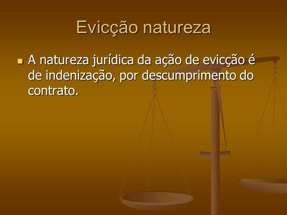 Evicção naturezaA natureza jurídica da ação de evicção é de indenização, por descumprimento do contrato.