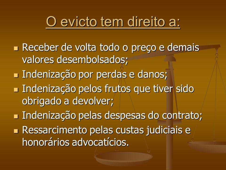 O evicto tem direito a:Receber de volta todo o preço e demais valores desembolsados; Indenização por perdas e danos;