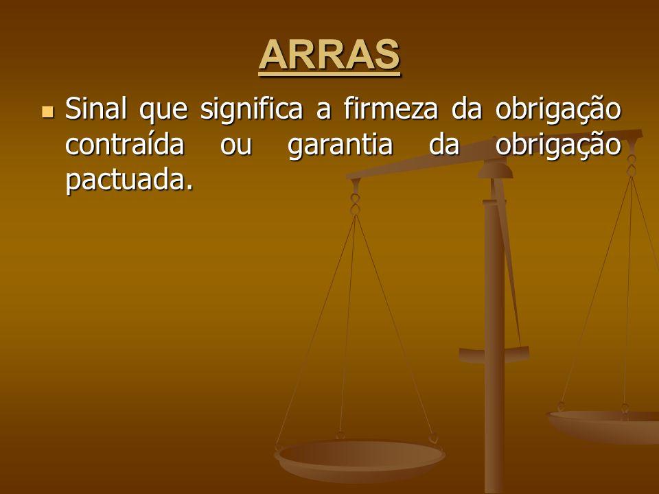 ARRAS Sinal que significa a firmeza da obrigação contraída ou garantia da obrigação pactuada.