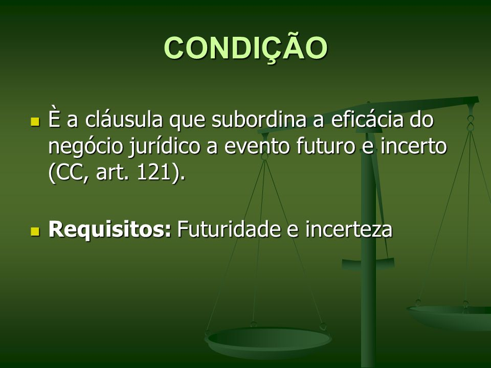 CONDIÇÃO È a cláusula que subordina a eficácia do negócio jurídico a evento futuro e incerto (CC, art. 121).