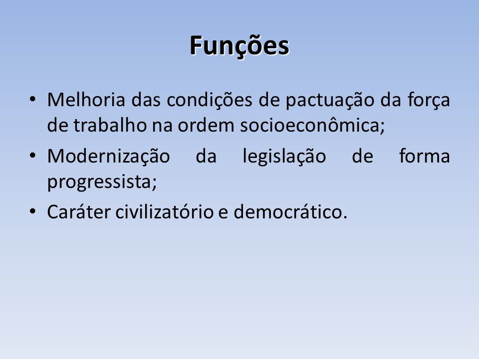 Funções Melhoria das condições de pactuação da força de trabalho na ordem socioeconômica; Modernização da legislação de forma progressista;