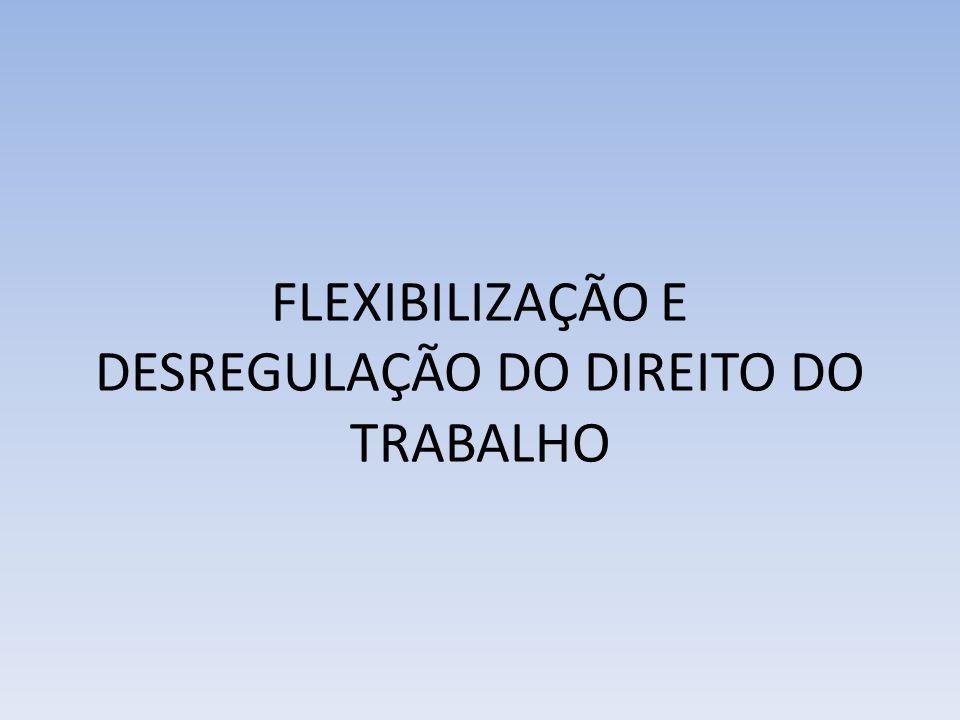 FLEXIBILIZAÇÃO E DESREGULAÇÃO DO DIREITO DO TRABALHO