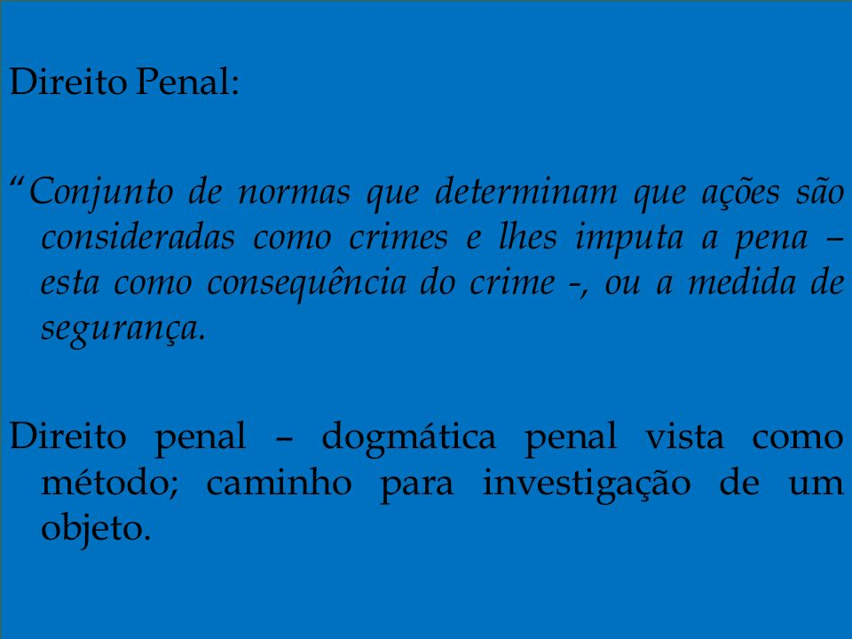 Direito Penal: Conjunto de normas que determinam que ações são consideradas como crimes e lhes imputa a pena – esta como consequência do crime -, ou a medida de segurança.