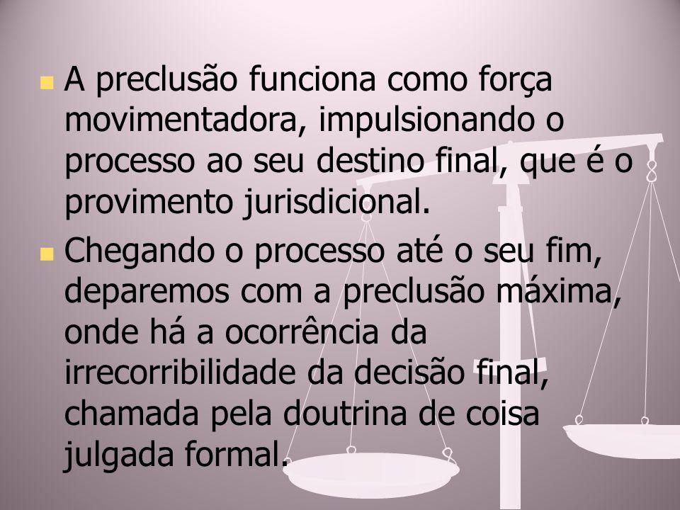 A preclusão funciona como força movimentadora, impulsionando o processo ao seu destino final, que é o provimento jurisdicional.