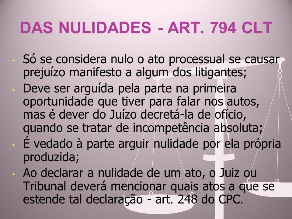 DAS NULIDADES - ART. 794 CLT Só se considera nulo o ato processual se causar prejuízo manifesto a algum dos litigantes;