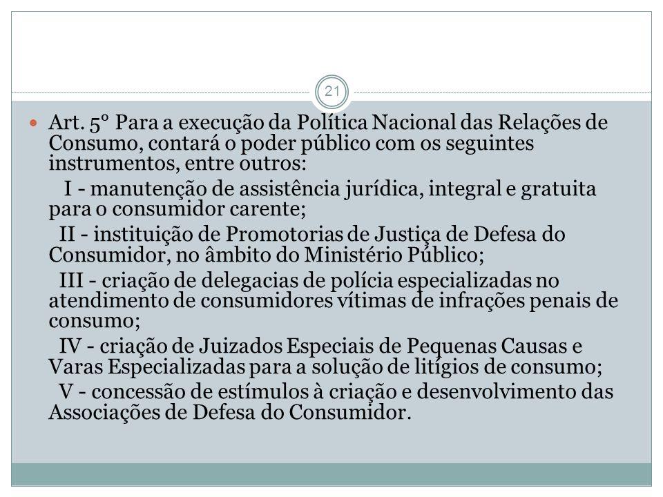 Art. 5° Para a execução da Política Nacional das Relações de Consumo, contará o poder público com os seguintes instrumentos, entre outros: