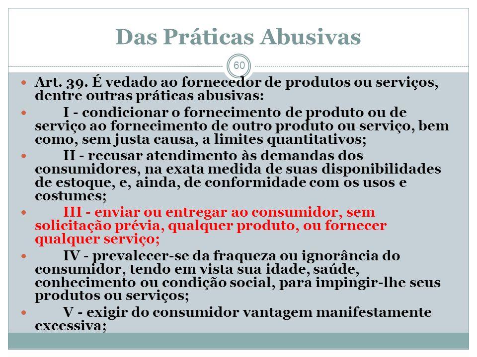Das Práticas Abusivas Art. 39. É vedado ao fornecedor de produtos ou serviços, dentre outras práticas abusivas: