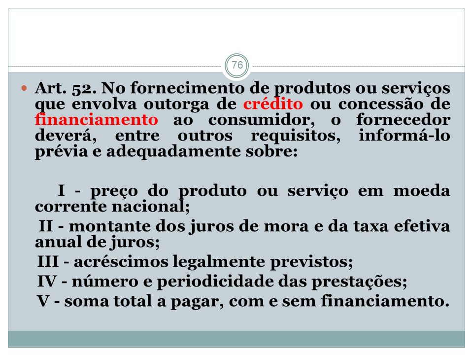 Art. 52. No fornecimento de produtos ou serviços que envolva outorga de crédito ou concessão de financiamento ao consumidor, o fornecedor deverá, entre outros requisitos, informá-lo prévia e adequadamente sobre: