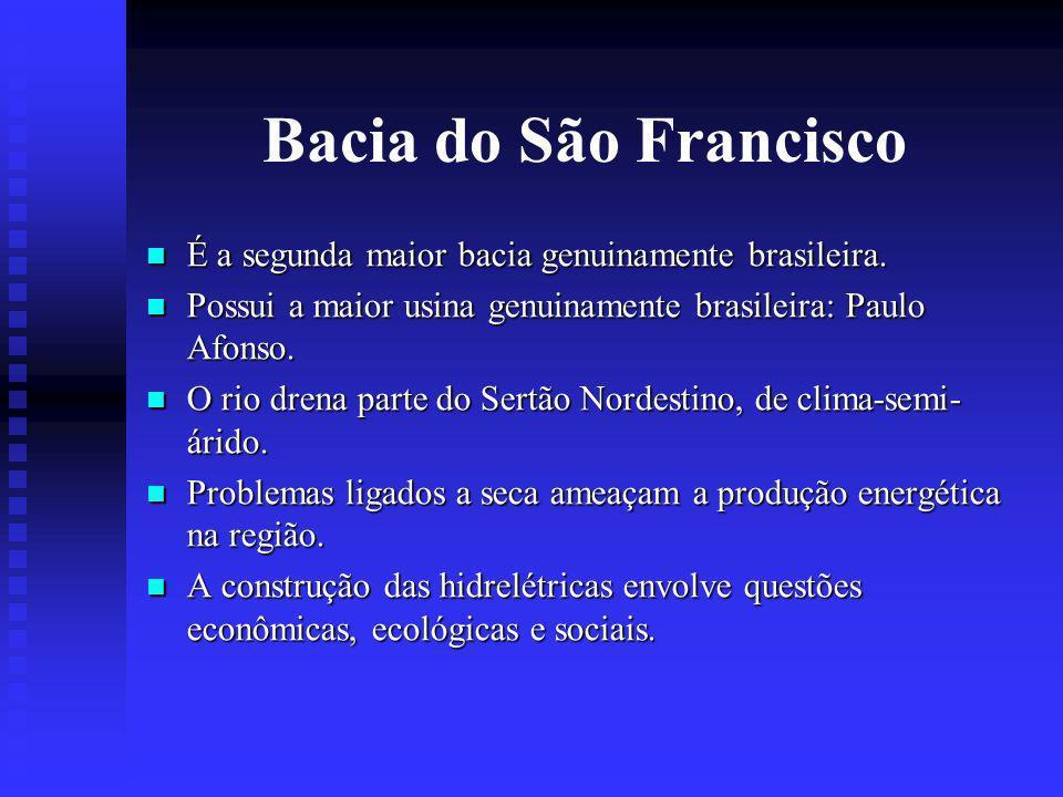 Bacia do São Francisco É a segunda maior bacia genuinamente brasileira. Possui a maior usina genuinamente brasileira: Paulo Afonso.
