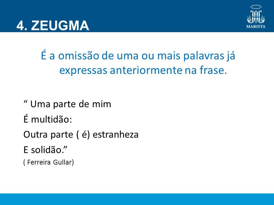 4. ZEUGMA É a omissão de uma ou mais palavras já expressas anteriormente na frase. Uma parte de mim.