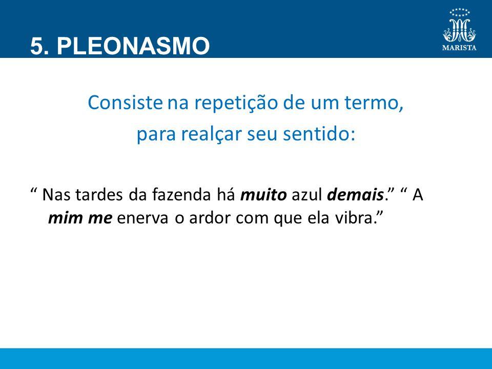 5. PLEONASMO Consiste na repetição de um termo,
