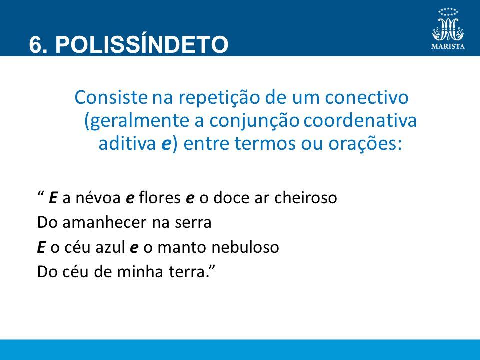 6. POLISSÍNDETO Consiste na repetição de um conectivo (geralmente a conjunção coordenativa aditiva e) entre termos ou orações: