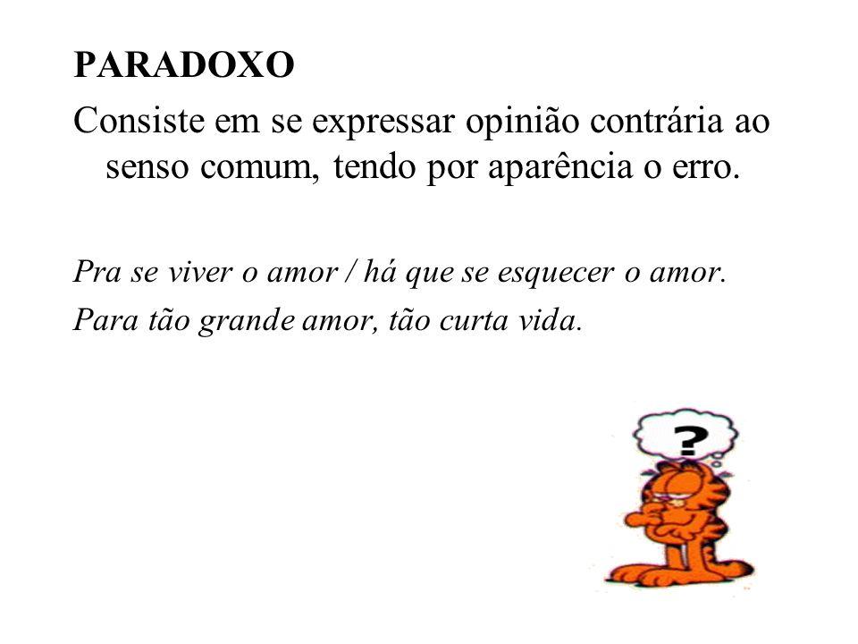 PARADOXO Consiste em se expressar opinião contrária ao senso comum, tendo por aparência o erro. Pra se viver o amor / há que se esquecer o amor.