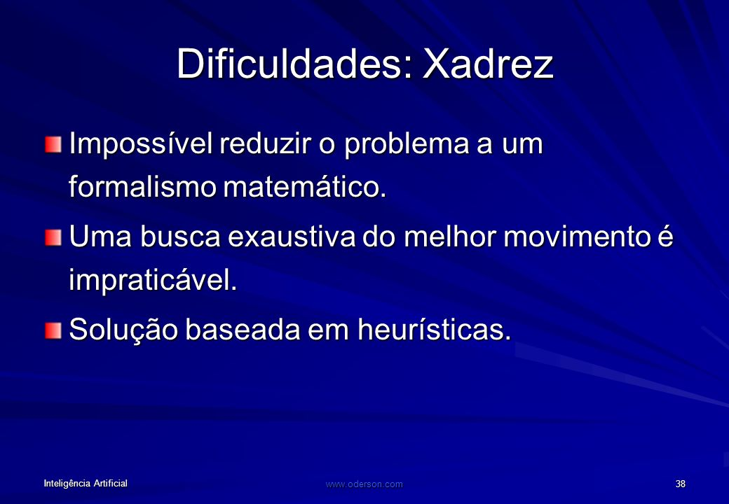 Dificuldades: Xadrez Impossível reduzir o problema a um formalismo matemático. Uma busca exaustiva do melhor movimento é impraticável.