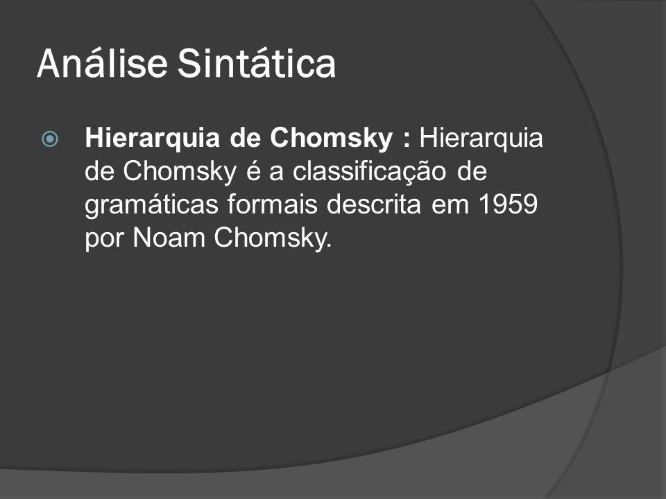 Análise Sintática Hierarquia de Chomsky : Hierarquia de Chomsky é a classificação de gramáticas formais descrita em 1959 por Noam Chomsky.