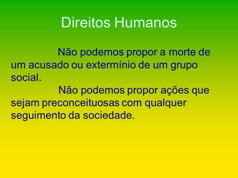 Direitos Humanos Não podemos propor a morte de um acusado ou extermínio de um grupo social.