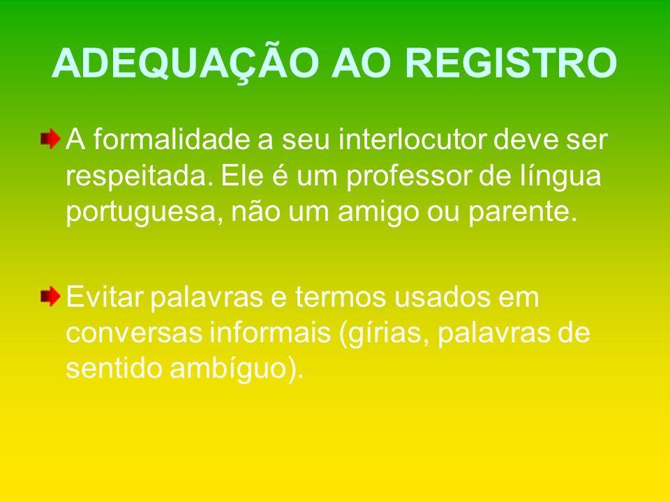 ADEQUAÇÃO AO REGISTRO A formalidade a seu interlocutor deve ser respeitada. Ele é um professor de língua portuguesa, não um amigo ou parente.