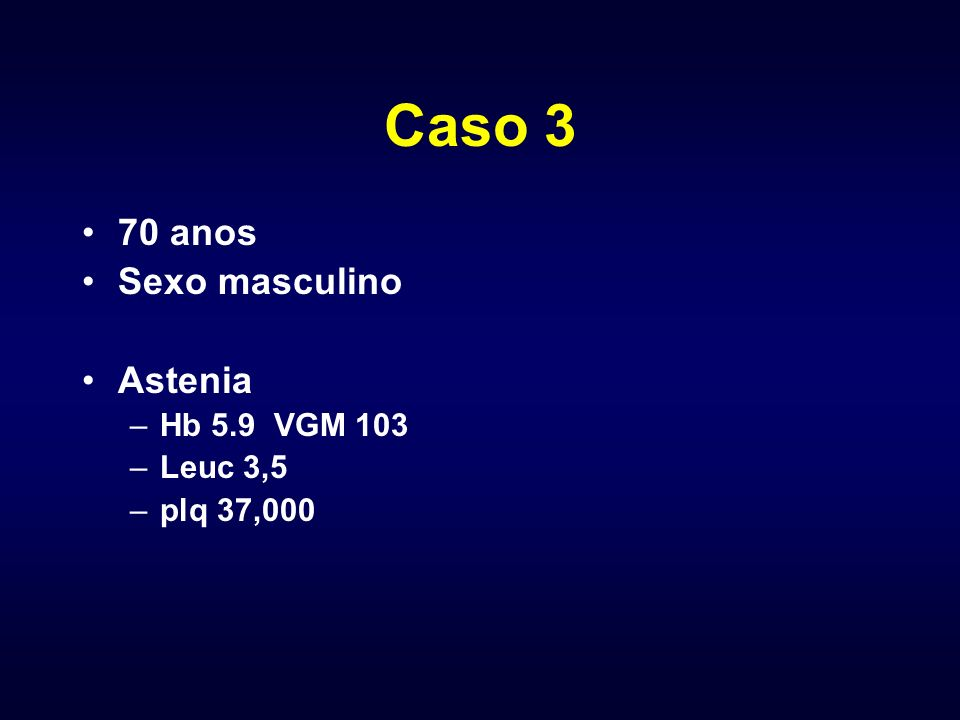 Caso 3 70 anos Sexo masculino Astenia Hb 5.9 VGM 103 Leuc 3,5
