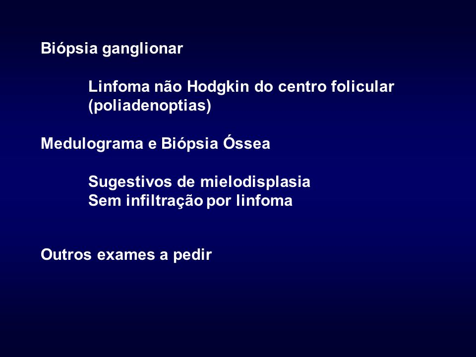 Biópsia ganglionar Linfoma não Hodgkin do centro folicular (poliadenoptias) Medulograma e Biópsia Óssea.