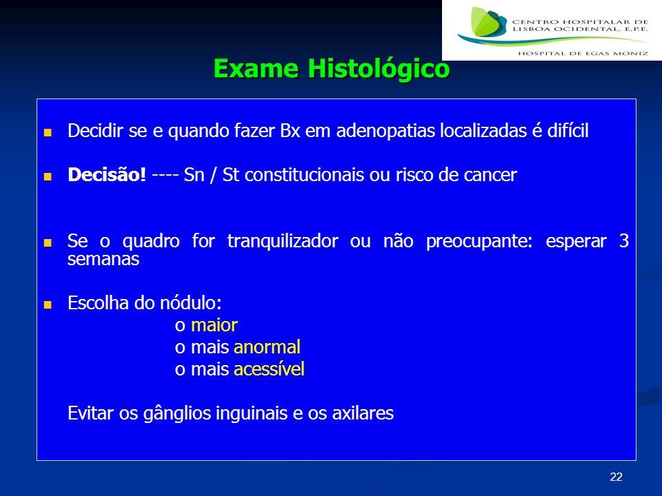 Exame Histológico Decidir se e quando fazer Bx em adenopatias localizadas é difícil. Decisão! ---- Sn / St constitucionais ou risco de cancer.