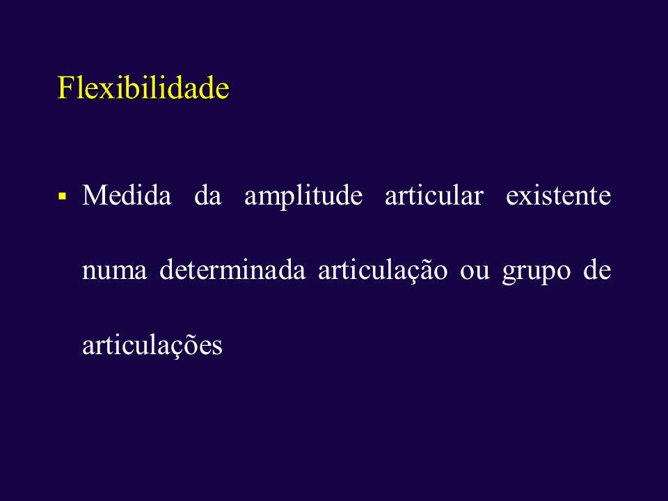 Flexibilidade Medida da amplitude articular existente numa determinada articulação ou grupo de articulações.