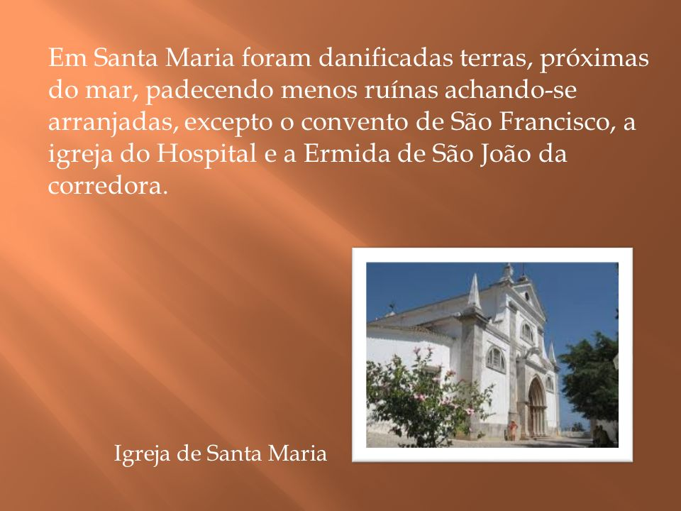 Em Santa Maria foram danificadas terras, próximas do mar, padecendo menos ruínas achando-se arranjadas, excepto o convento de São Francisco, a igreja do Hospital e a Ermida de São João da corredora.