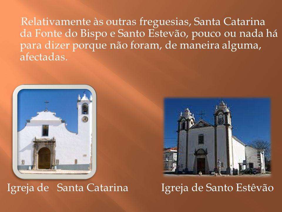 Relativamente às outras freguesias, Santa Catarina da Fonte do Bispo e Santo Estevão, pouco ou nada há para dizer porque não foram, de maneira alguma, afectadas.