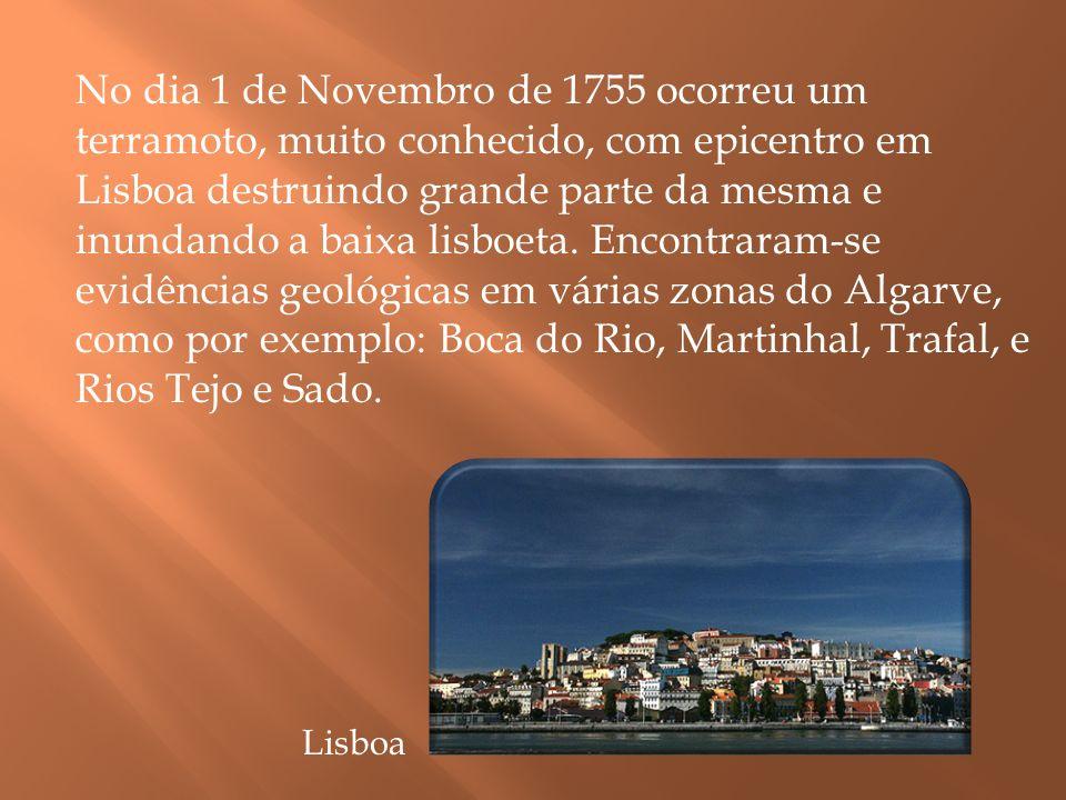 No dia 1 de Novembro de 1755 ocorreu um terramoto, muito conhecido, com epicentro em Lisboa destruindo grande parte da mesma e inundando a baixa lisboeta. Encontraram-se evidências geológicas em várias zonas do Algarve, como por exemplo: Boca do Rio, Martinhal, Trafal, e Rios Tejo e Sado.