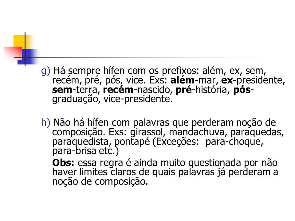 g) Há sempre hífen com os prefixos: além, ex, sem, recém, pré, pós, vice. Exs: além-mar, ex-presidente, sem-terra, recém-nascido, pré-história, pós-graduação, vice-presidente.