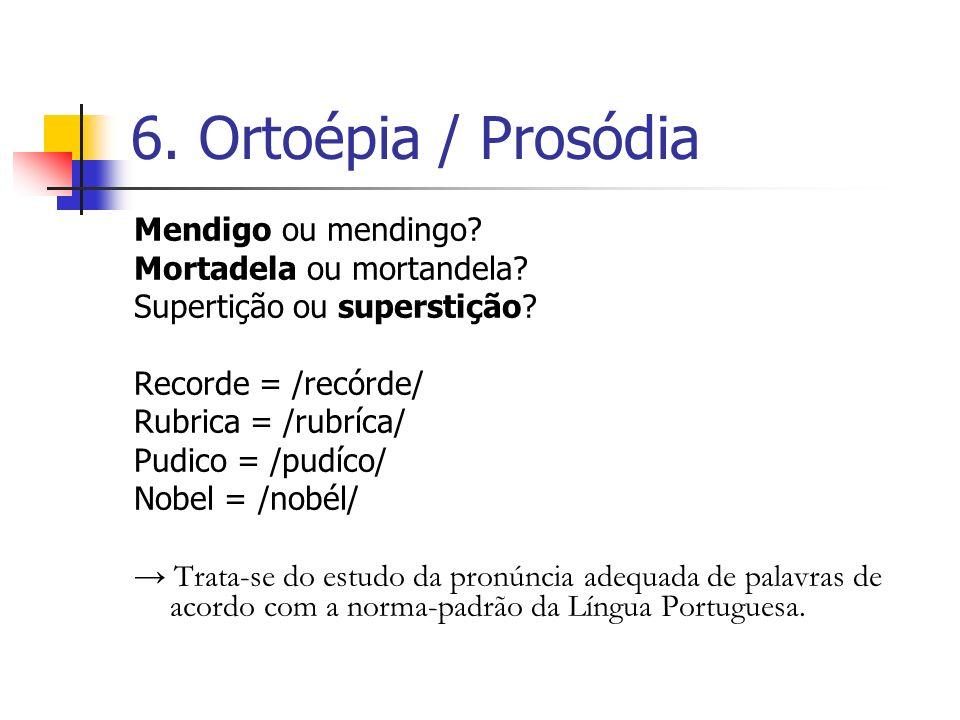 6. Ortoépia / Prosódia Mendigo ou mendingo Mortadela ou mortandela